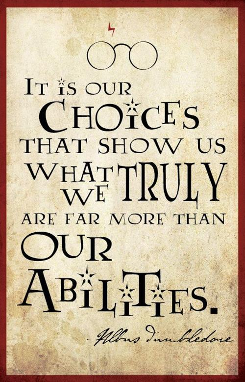 """It's our choices that show us who what we truly are, far more than our abilities."" Albus Dumbledore"