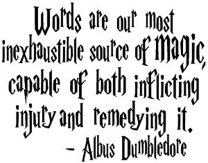 """Words are our most inexhaustible source of magic, capable of both inflicting injury and remedying it."" Albus Dumbledore"