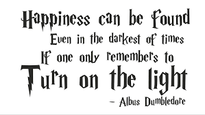 """Happiness can be found even in the darkest of times. If only one remembers to turn on the light"" Albus Dumbledore"